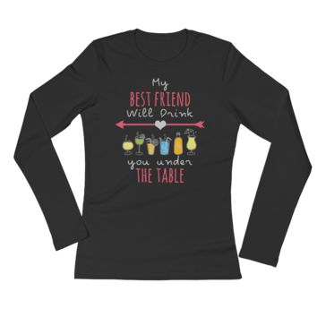 My Best Friend Will Drink You Under The Table - Ladies' Long Sleeve T-Shirt