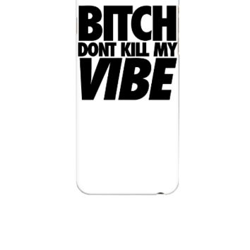 Bitch Dont Kill My Vibe - iphone 6 Case