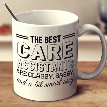 The Best Care Assistants Are Classy Sassy And A Bit Smart Assy