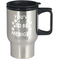 You Kitten Me Right Meow For Stainless Travel Mug *