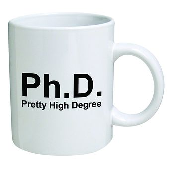 Funny Mug 11OZ Ph.D. Phd, doctorate, pretty high degree, novelty and gift