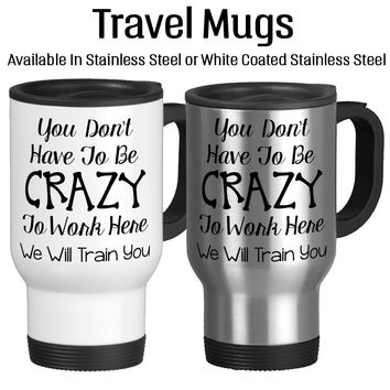 You Don't Have To Be Crazy To Work Here We Will Train You, Funny Work Mug, Funny Office Mug, Coffee Mug, Travel Cup, Typography,