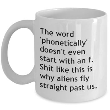 The Word Phonetically Doesn't Even Start With An F.  Shit Like This Is Why Aliens Fly Straight Past Us. - Mug