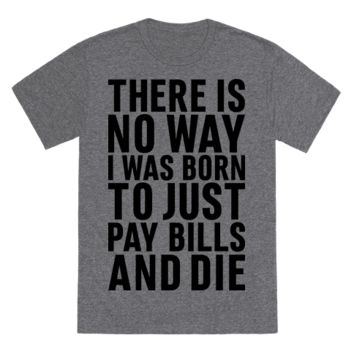 THERE IS NO WAY I WAS BORN JUST TO PAY BILLS AND DIE