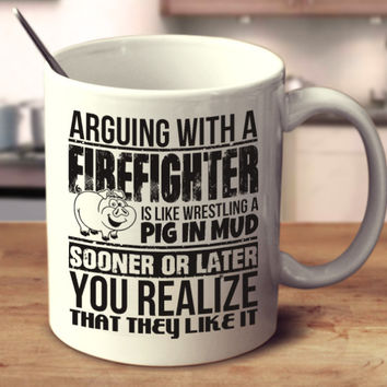 Arguing With A Firefighter Is Like Wrestling A Pig In Mud Sooner Or Later You Realize That They Like It