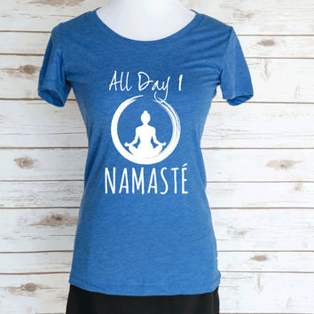All Day I Namaste Yoga Casual Graphic T-Shirt. Yoga Funny Workout Quote. Scoop Neck Triblend Tee. Women's Yoga Clothing.