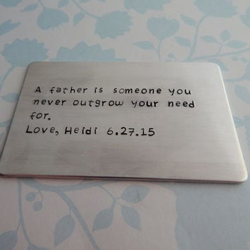 A father is someone you never outgrow your need for. Hand Stamped Custom Metal Wallet Card / Gift for Dad / Choose your own words