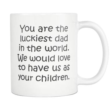 YOU ARE THE LUCKIEST DAD * Funny Gift From Children, Father's Day, Birthday * White Coffee Mug 11oz.