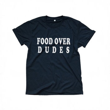 Food over dudes t-shirt funny sayings womens gift girl teens fashion sassy cute boyfriend graphic tumblr tees unisex grunge style clothing