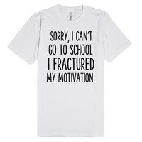 SORRY I CAN'T GO TO SCHOOL I FRACTURED MY MOTIVATION FUNNY BACK TO SCHOOL SHIRT | Fitted T-Shirt | SKREENED
