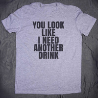 You Look Like I Need Another Drink Slogan Tee Funny Alcohol Drinking Party Tumblr T-shirt