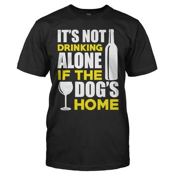 It's Not Drinking Alone if the Dog's Home - T Shirt