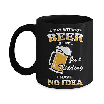 A Day Without Beer Is Like Just Kidding I Have No Idea Mug