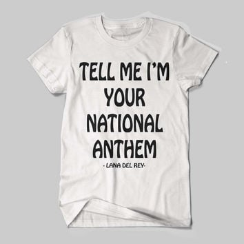 LANA DEL REY, Tell Me I'm Your National Anthem Quotes Black and White Shirt Men or Women Shirt Unisex Size