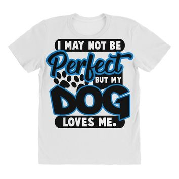 i may not be be perfect but my dog loves me All Over Women's T-shirt
