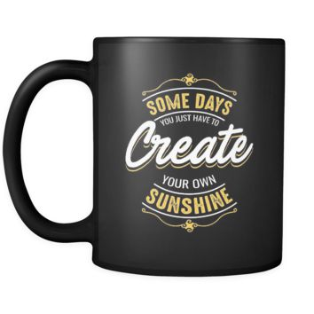Some Days You Just Have To Create Your Own Sunshine Inspirational Motivational Quotes Black 11oz Coffee Mug
