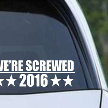 We're Screwed 2016 President Clinton Trump Die Cut Vinyl Decal Sticker