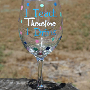 Extra large I Teach Therefore I Drink Wine Glass- Teacher- Teach- Wine Glass - Funny