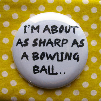 I'm about as sharp as a bowling ball - 2.25 inch pinback button badge