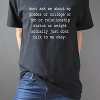 Don't Ask Me About My Grades or College or Job or Relationship status or weight  Unisex T-Shirt, tumblr, instagram, fashion Shirt