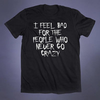 I Feel Bad For The People Who Never Go Crazy Slogan Tee Grunge Alternative Clothing Punk Tumblr T-shirt