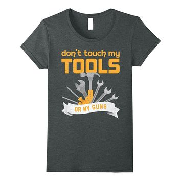 Don't Touch My Tools Or My Guns T-Shirt Funny Gift Tee
