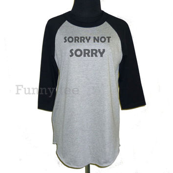 Sorry not sorry shirt raglan sleeve **3/4 sleeve shirt **Men women sweatshirts **teen clothing size S M L XL