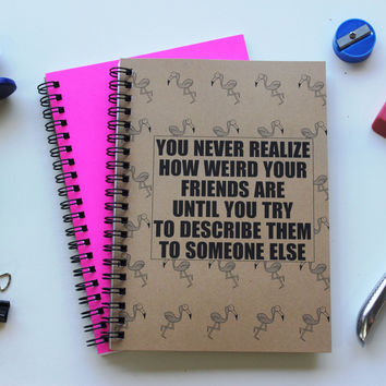 You never realize how weird your friends are until you try to describe them to someone else - 5 x 7 journal