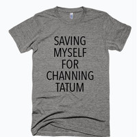 Saving Myself For Channing Tatum Tshirt / Funny Printed T-shirt / Cliche Zero
