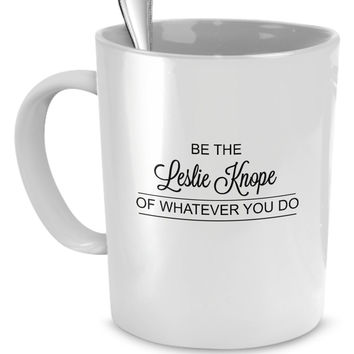 Be the Leslie Knope of Whatever You Do - Parks and Recreation Funny Coffee Mugs for Women - Perfect Gift for Your Mom, Girlfriend, or Friend! - Proudly Made in the USA!