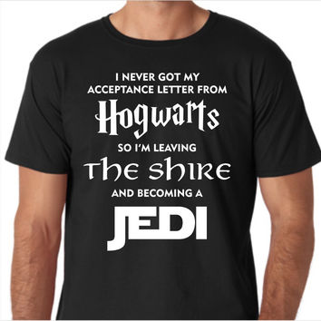 I Never Got My Acceptance Letter From Hogwarts so I'm Leaving the Shire and Becoming a Jedi Funny Custom Made T-Shirt