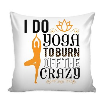 Funny Yoga Graphic Pillow Cover I Do Yoga To Burn Off The Crazy
