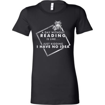A Day Without Reading Is....I Have No Idea Funny Joke Bella Shirt