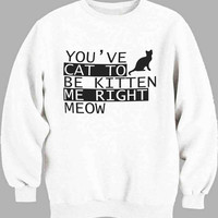 You ve Cat to be Kitten Me Right Meow New Sweater for Mens Sweater and Womens Sweater ***