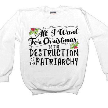 All I Want For Christmas Is The Destruction Of The Patriarchy -- Unisex Sweatshirt