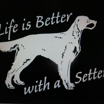Decal Life is Better with a Setter Vinyl Decal Sticker Custom Car Vehicle Auto Decal Irish Setter Decal