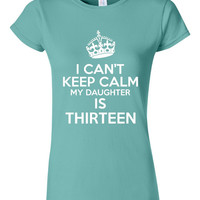 I Can't Keep Calm My Daughters THIRTEEN Great 13 Birthday T Shirt For Moms Dads Great Gift Funny TEENAGER Printed Tee Ladies Mens Juniors