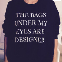 The bags under my eyes are designer sweatshirt black crewneck fangirls jumper funny saying fashion lazy