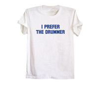 I prefer the drummer shirt unisex t-shirt band tee concert tshirt tumblr inspired music gift shirt size XS S M L
