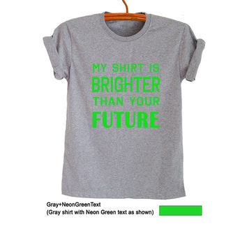 My shirt is brighter than your future Shirt T-Shirts Funny Tee Tops Trendy Womens Mens Teenager Fashion Sassy Cute Gym Instagram Polyvore