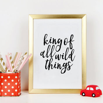 PRINTABLE Art, King Of All Wild Things, Nursery Decor,Kids Gift,Wall Art,Quote Prints,Funny Print,Kids Wall Decor,Children Wall Art,Quotes