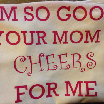 I'm so good your mom cheers for me shirt