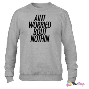 Ain't worried bout nothin Crewneck sweatshirtt