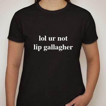 "Shameless ""lol ur not lip gallagher"" T-Shirt"