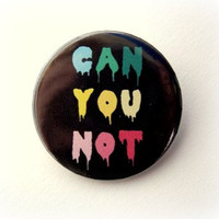 Can You Not - button badge or magnet 1.5 Inch