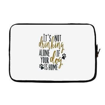 IT'S NOT DRINKING ALONE IF YOUR DOG IS HOME Laptop sleeve