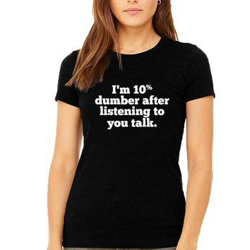 Women T Shirt Funny Saying I'm 10 Percent Dumber After Listening To You Talk Text T-shirt Black White Tumblr Hipster Tee Shirt
