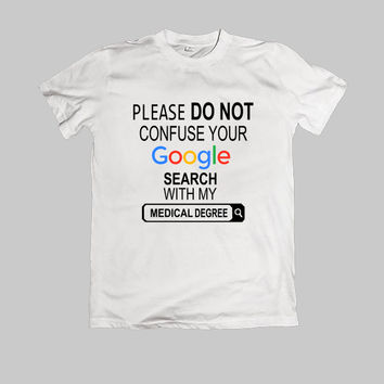 Please do not confuse your google search my medical degree TShirt