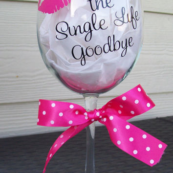 Personalized Wedding Party or Bachelorette Wine Glass...Kissing the Single Life Goodbye
