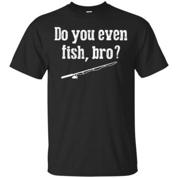 Funny Fishing Gift T Shirts Fisherman Do You Even Fish Bro